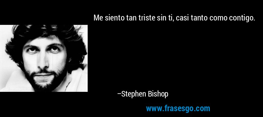 Me siento tan triste sin ti, casi tanto como contigo. – Stephen Bishop
