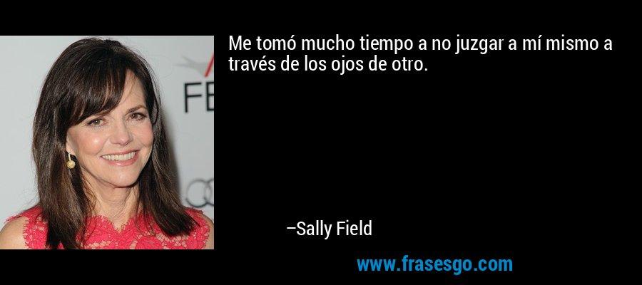 Me tomó mucho tiempo a no juzgar a mí mismo a través de los ojos de otro. – Sally Field