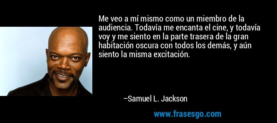 Me veo a mí mismo como un miembro de la audiencia. Todavía me encanta el cine, y todavía voy y me siento en la parte trasera de la gran habitación oscura con todos los demás, y aún siento la misma excitación. – Samuel L. Jackson