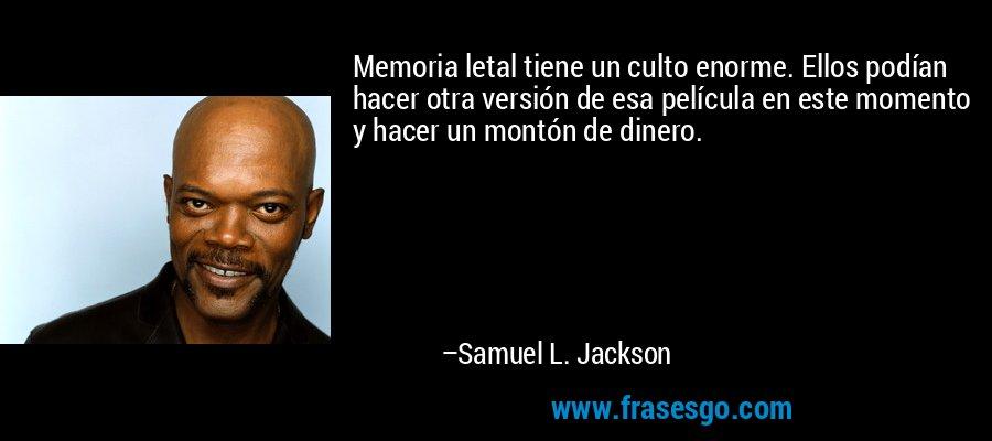 Memoria letal tiene un culto enorme. Ellos podían hacer otra versión de esa película en este momento y hacer un montón de dinero. – Samuel L. Jackson