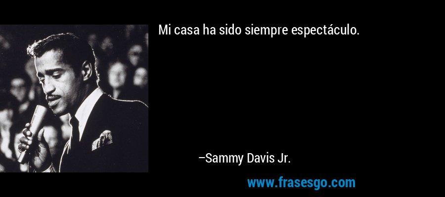 Mi casa ha sido siempre espectáculo. – Sammy Davis Jr.