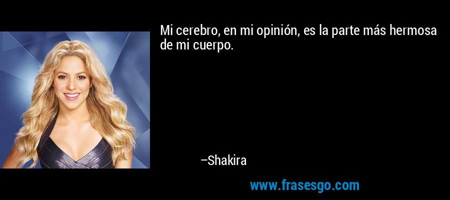 Mi cerebro, en mi opinión, es la parte más hermosa de mi cuerpo. – Shakira