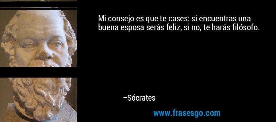 Mi consejo es que te cases: si encuentras una buena esposa serás feliz, si no, te harás filósofo. – Sócrates