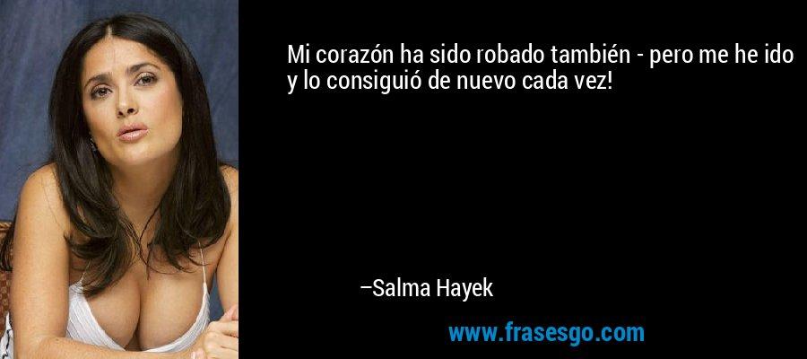 Mi corazón ha sido robado también - pero me he ido y lo consiguió de nuevo cada vez! – Salma Hayek