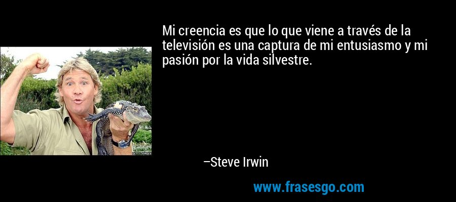 Mi creencia es que lo que viene a través de la televisión es una captura de mi entusiasmo y mi pasión por la vida silvestre. – Steve Irwin