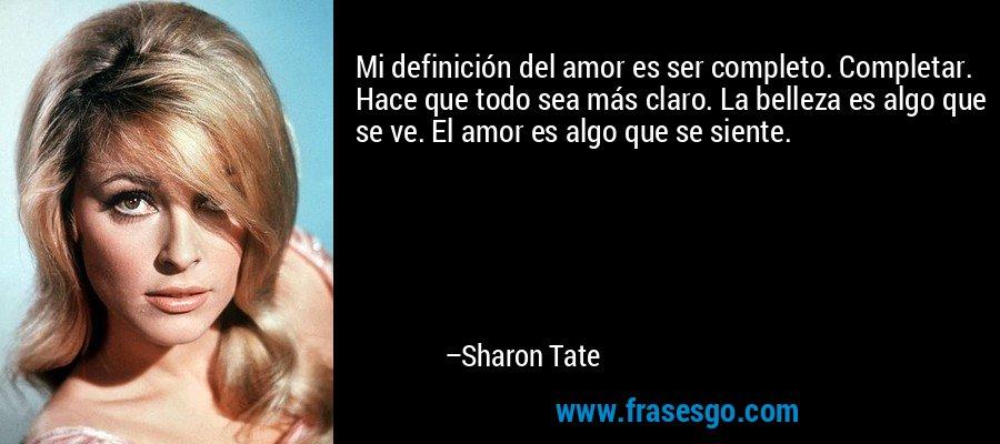 Mi definición del amor es ser completo. Completar. Hace que todo sea más claro. La belleza es algo que se ve. El amor es algo que se siente. – Sharon Tate