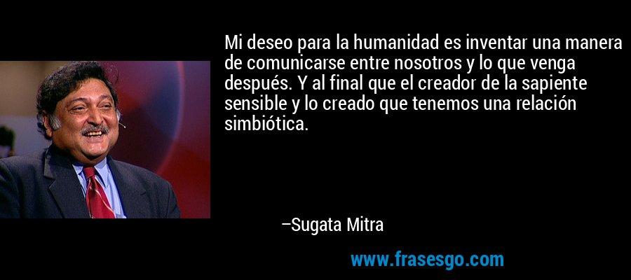 Mi deseo para la humanidad es inventar una manera de comunicarse entre nosotros y lo que venga después. Y al final que el creador de la sapiente sensible y lo creado que tenemos una relación simbiótica. – Sugata Mitra