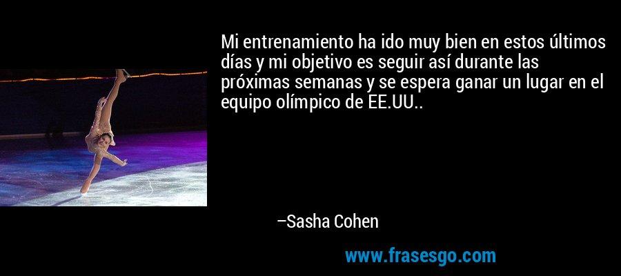 Mi entrenamiento ha ido muy bien en estos últimos días y mi objetivo es seguir así durante las próximas semanas y se espera ganar un lugar en el equipo olímpico de EE.UU.. – Sasha Cohen