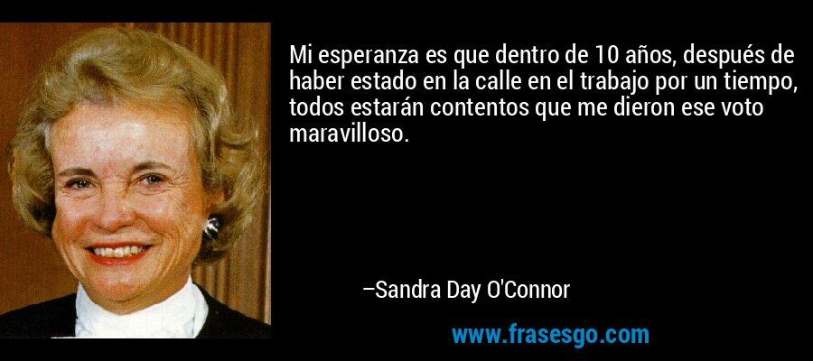 Mi esperanza es que dentro de 10 años, después de haber estado en la calle en el trabajo por un tiempo, todos estarán contentos que me dieron ese voto maravilloso. – Sandra Day O'Connor