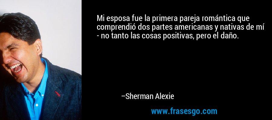 Mi esposa fue la primera pareja romántica que comprendió dos partes americanas y nativas de mí - no tanto las cosas positivas, pero el daño. – Sherman Alexie