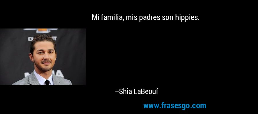 Mi familia, mis padres son hippies. – Shia LaBeouf