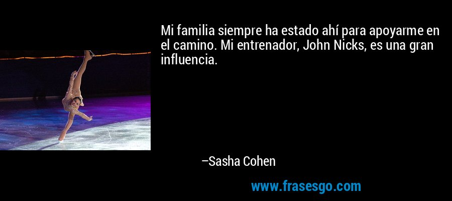 Mi familia siempre ha estado ahí para apoyarme en el camino. Mi entrenador, John Nicks, es una gran influencia. – Sasha Cohen