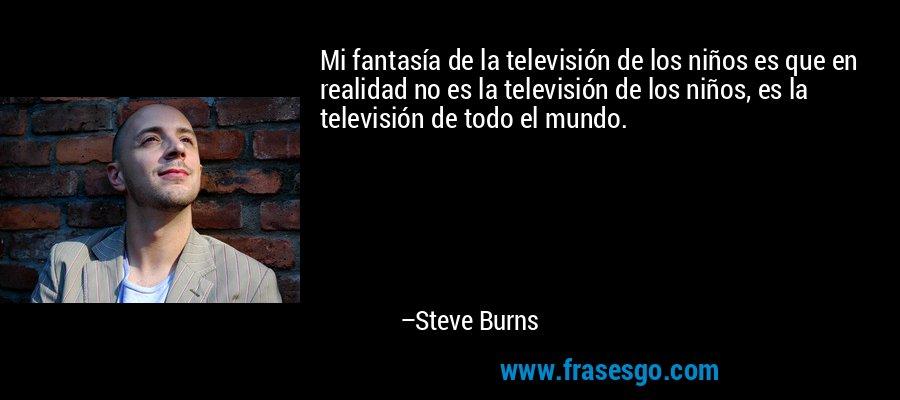 Mi fantasía de la televisión de los niños es que en realidad no es la televisión de los niños, es la televisión de todo el mundo. – Steve Burns