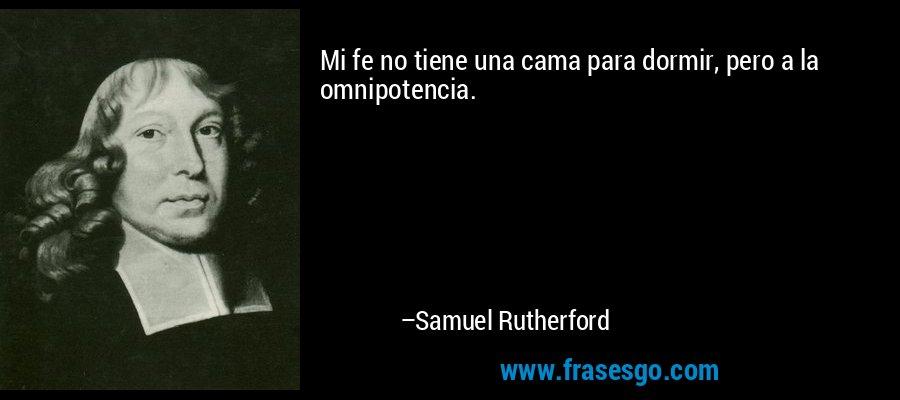 Mi fe no tiene una cama para dormir, pero a la omnipotencia. – Samuel Rutherford