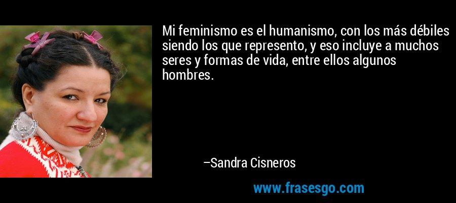 Mi feminismo es el humanismo, con los más débiles siendo los que represento, y eso incluye a muchos seres y formas de vida, entre ellos algunos hombres. – Sandra Cisneros