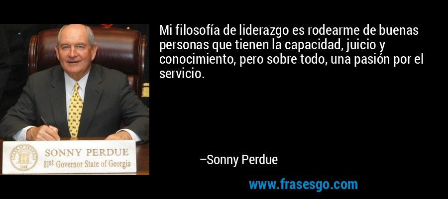 Mi filosofía de liderazgo es rodearme de buenas personas que tienen la capacidad, juicio y conocimiento, pero sobre todo, una pasión por el servicio. – Sonny Perdue