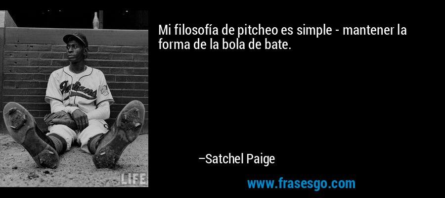 Mi filosofía de pitcheo es simple - mantener la forma de la bola de bate. – Satchel Paige