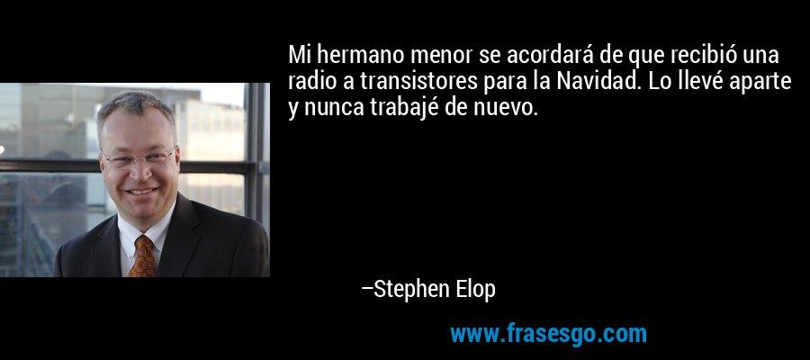 Mi hermano menor se acordará de que recibió una radio a transistores para la Navidad. Lo llevé aparte y nunca trabajé de nuevo. – Stephen Elop