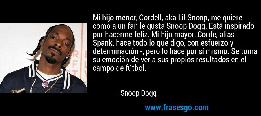 Mi hijo menor, Cordell, aka Lil Snoop, me quiere como a un fan le gusta Snoop Dogg. Está inspirado por hacerme feliz. Mi hijo mayor, Corde, alias Spank, hace todo lo que digo, con esfuerzo y determinación -, pero lo hace por sí mismo. Se toma su emoción de ver a sus propios resultados en el campo de fútbol. – Snoop Dogg