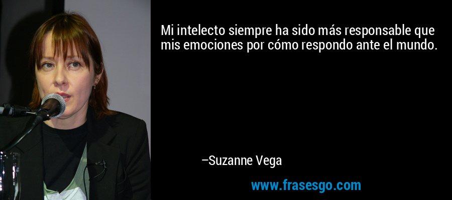 Mi intelecto siempre ha sido más responsable que mis emociones por cómo respondo ante el mundo. – Suzanne Vega