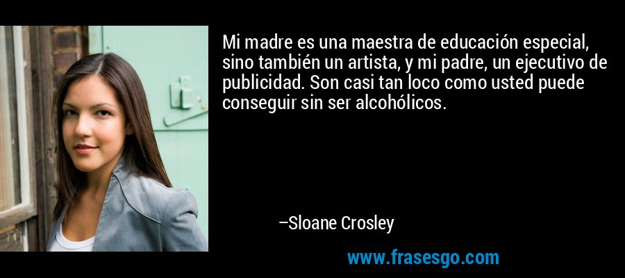 Mi madre es una maestra de educación especial, sino también un artista, y mi padre, un ejecutivo de publicidad. Son casi tan loco como usted puede conseguir sin ser alcohólicos. – Sloane Crosley