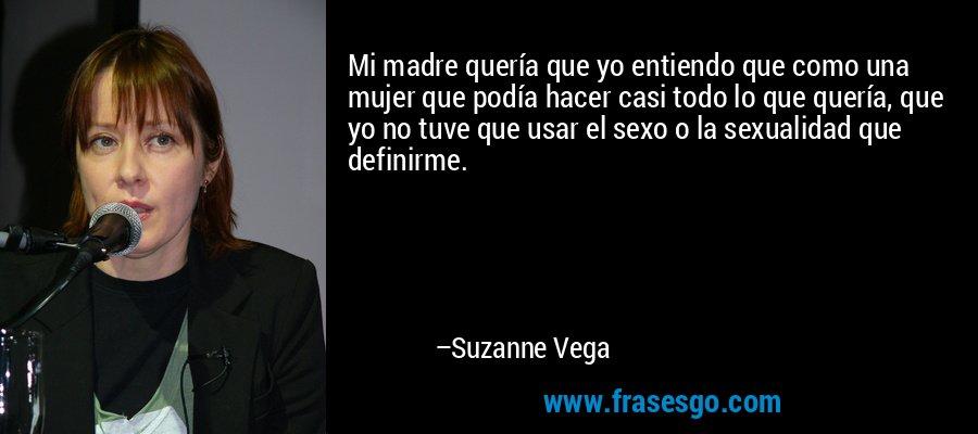 Mi madre quería que yo entiendo que como una mujer que podía hacer casi todo lo que quería, que yo no tuve que usar el sexo o la sexualidad que definirme. – Suzanne Vega