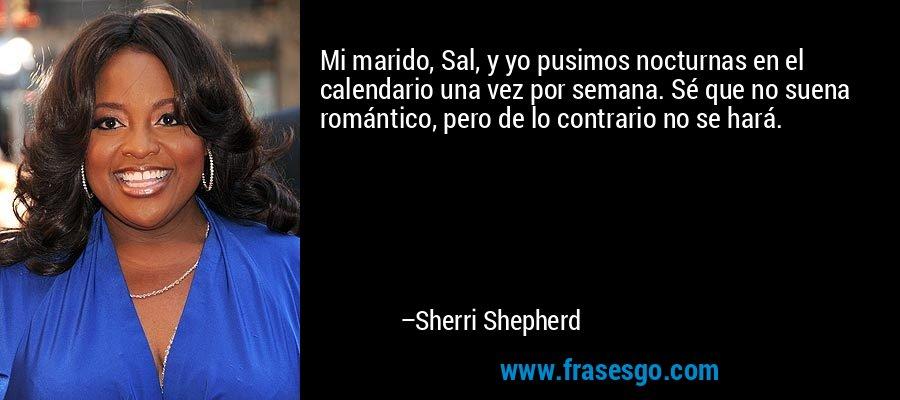 Mi marido, Sal, y yo pusimos nocturnas en el calendario una vez por semana. Sé que no suena romántico, pero de lo contrario no se hará. – Sherri Shepherd
