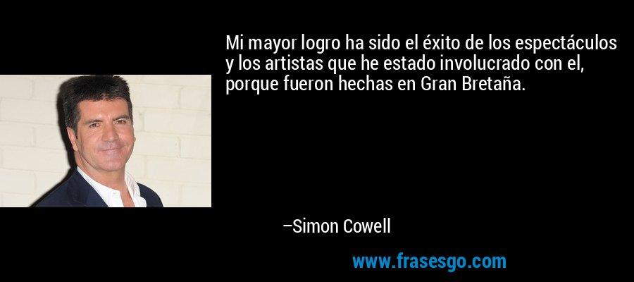 Mi mayor logro ha sido el éxito de los espectáculos y los artistas que he estado involucrado con el, porque fueron hechas en Gran Bretaña. – Simon Cowell