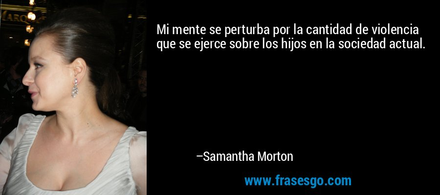 Mi mente se perturba por la cantidad de violencia que se ejerce sobre los hijos en la sociedad actual. – Samantha Morton