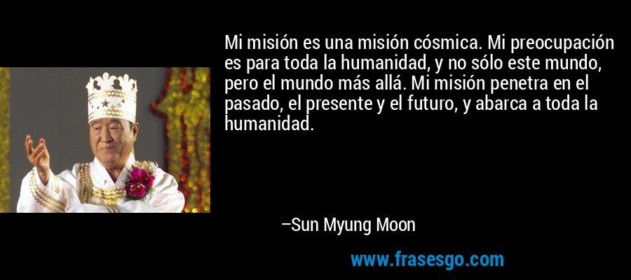 Mi misión es una misión cósmica. Mi preocupación es para toda la humanidad, y no sólo este mundo, pero el mundo más allá. Mi misión penetra en el pasado, el presente y el futuro, y abarca a toda la humanidad. – Sun Myung Moon