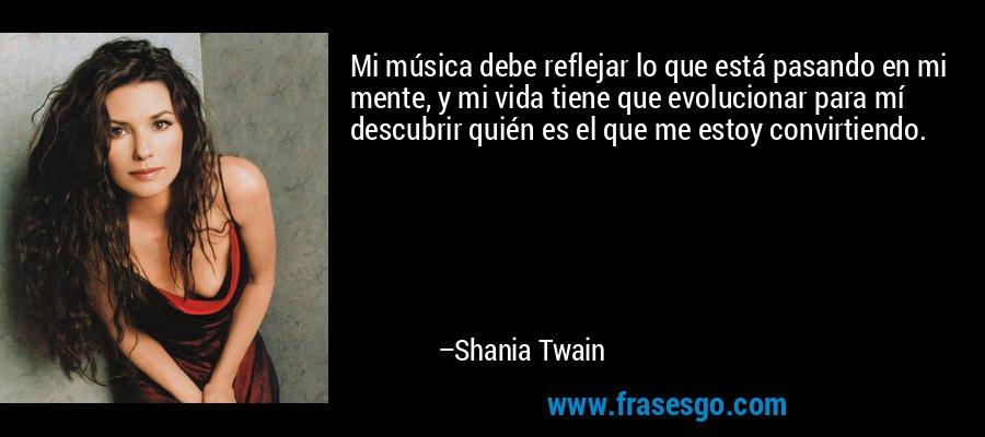 Mi música debe reflejar lo que está pasando en mi mente, y mi vida tiene que evolucionar para mí descubrir quién es el que me estoy convirtiendo. – Shania Twain