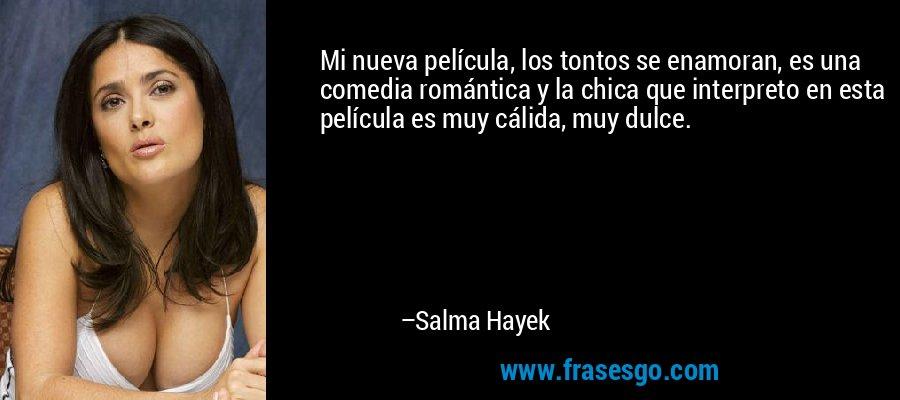 Mi nueva película, los tontos se enamoran, es una comedia romántica y la chica que interpreto en esta película es muy cálida, muy dulce. – Salma Hayek