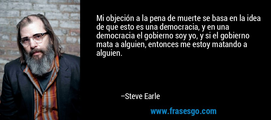 Mi objeción a la pena de muerte se basa en la idea de que esto es una democracia, y en una democracia el gobierno soy yo, y si el gobierno mata a alguien, entonces me estoy matando a alguien. – Steve Earle