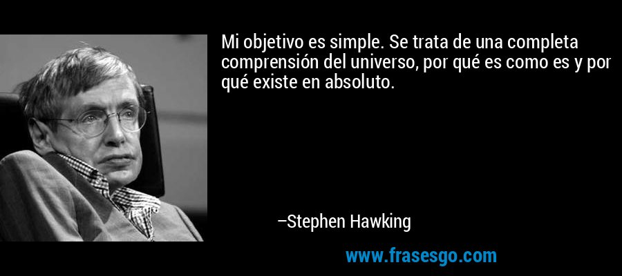 Mi objetivo es simple. Se trata de una completa comprensión del universo, por qué es como es y por qué existe en absoluto. – Stephen Hawking