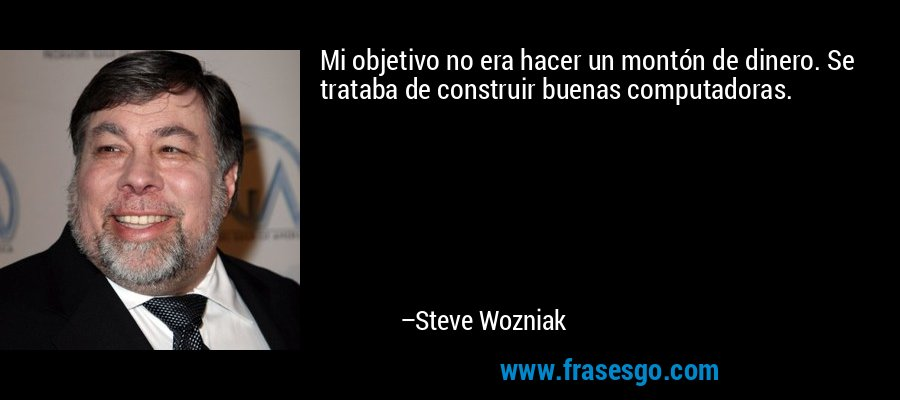 Mi objetivo no era hacer un montón de dinero. Se trataba de construir buenas computadoras. – Steve Wozniak