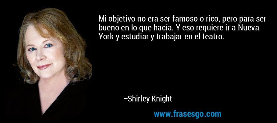 Mi objetivo no era ser famoso o rico, pero para ser bueno en lo que hacía. Y eso requiere ir a Nueva York y estudiar y trabajar en el teatro. – Shirley Knight
