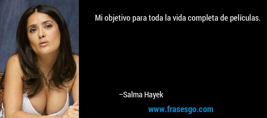 Mi objetivo para toda la vida completa de películas. – Salma Hayek