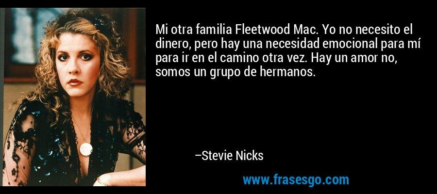 Mi otra familia Fleetwood Mac. Yo no necesito el dinero, pero hay una necesidad emocional para mí para ir en el camino otra vez. Hay un amor no, somos un grupo de hermanos. – Stevie Nicks