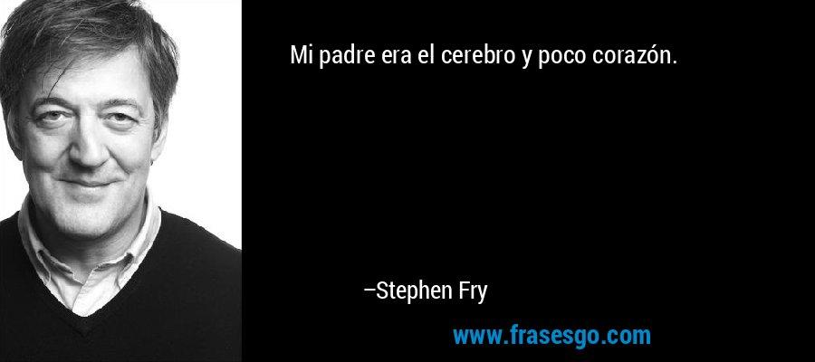 Mi padre era el cerebro y poco corazón. – Stephen Fry