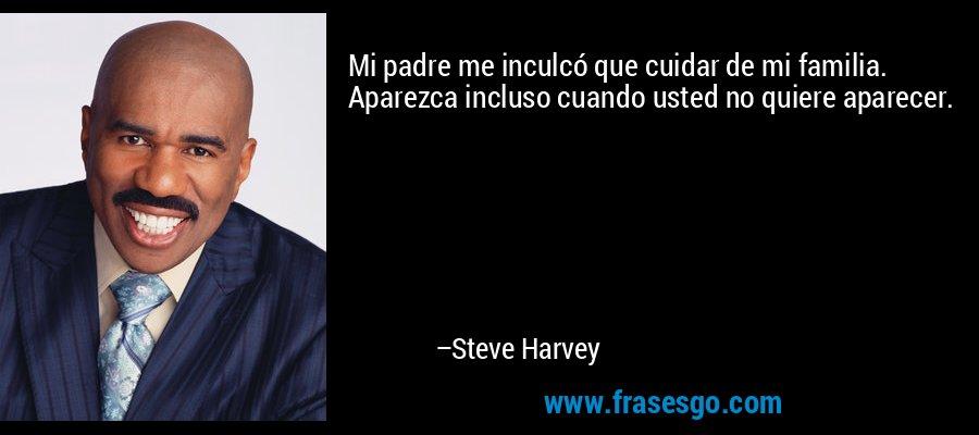 Mi padre me inculcó que cuidar de mi familia. Aparezca incluso cuando usted no quiere aparecer. – Steve Harvey