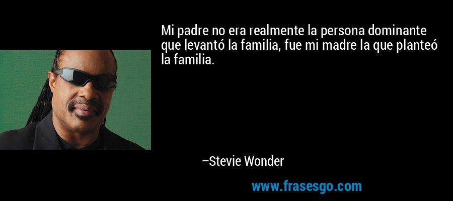 Mi padre no era realmente la persona dominante que levantó la familia, fue mi madre la que planteó la familia. – Stevie Wonder
