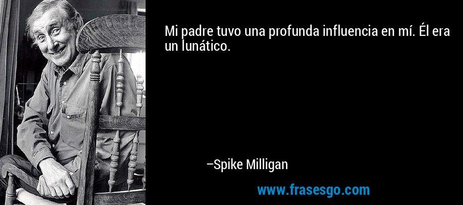 Mi padre tuvo una profunda influencia en mí. Él era un lunático. – Spike Milligan