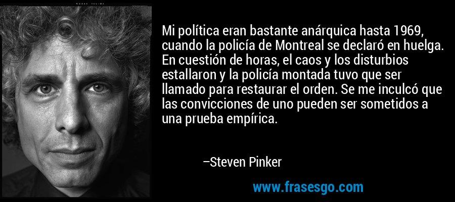 Mi política eran bastante anárquica hasta 1969, cuando la policía de Montreal se declaró en huelga. En cuestión de horas, el caos y los disturbios estallaron y la policía montada tuvo que ser llamado para restaurar el orden. Se me inculcó que las convicciones de uno pueden ser sometidos a una prueba empírica. – Steven Pinker