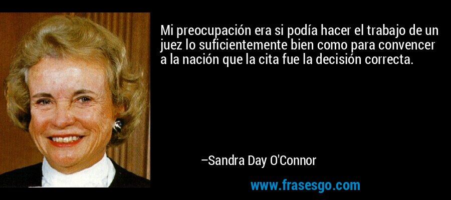 Mi preocupación era si podía hacer el trabajo de un juez lo suficientemente bien como para convencer a la nación que la cita fue la decisión correcta. – Sandra Day O'Connor