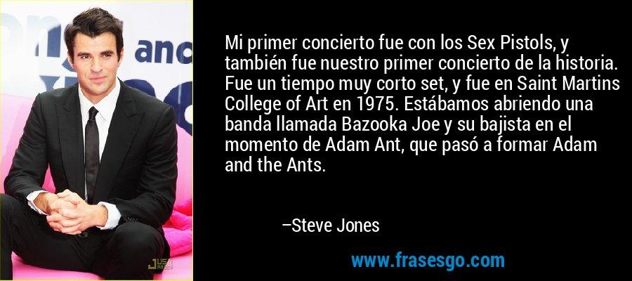 Mi primer concierto fue con los Sex Pistols, y también fue nuestro primer concierto de la historia. Fue un tiempo muy corto set, y fue en Saint Martins College of Art en 1975. Estábamos abriendo una banda llamada Bazooka Joe y su bajista en el momento de Adam Ant, que pasó a formar Adam and the Ants. – Steve Jones