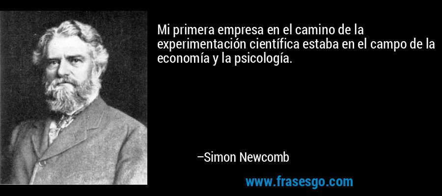 Mi primera empresa en el camino de la experimentación científica estaba en el campo de la economía y la psicología. – Simon Newcomb