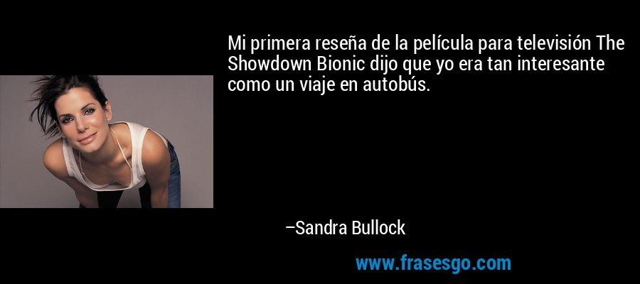 Mi primera reseña de la película para televisión The Showdown Bionic dijo que yo era tan interesante como un viaje en autobús. – Sandra Bullock