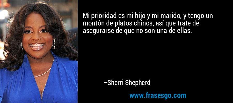 Mi prioridad es mi hijo y mi marido, y tengo un montón de platos chinos, así que trate de asegurarse de que no son una de ellas. – Sherri Shepherd