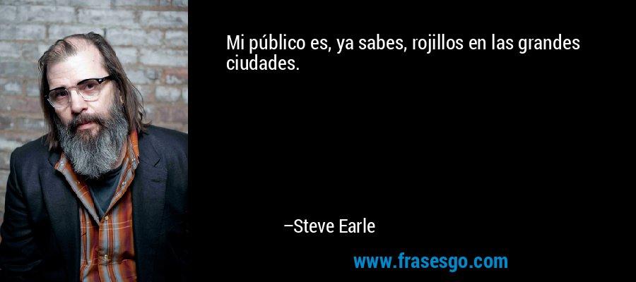 Mi público es, ya sabes, rojillos en las grandes ciudades. – Steve Earle