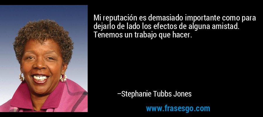 Mi reputación es demasiado importante como para dejarlo de lado los efectos de alguna amistad. Tenemos un trabajo que hacer. – Stephanie Tubbs Jones